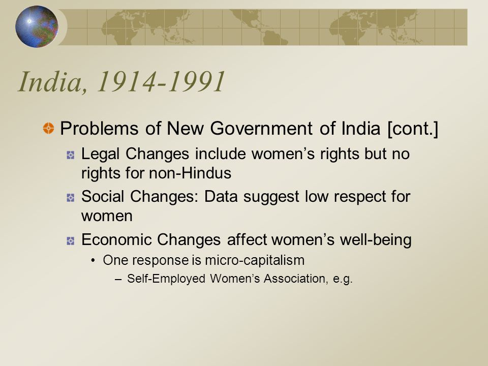 India, 1914-1991 Problems of New Government of India [cont.] Legal Changes include women's rights but no rights for non-Hindus Social Changes: Data suggest low respect for women Economic Changes affect women's well-being One response is micro-capitalism –Self-Employed Women's Association, e.g.