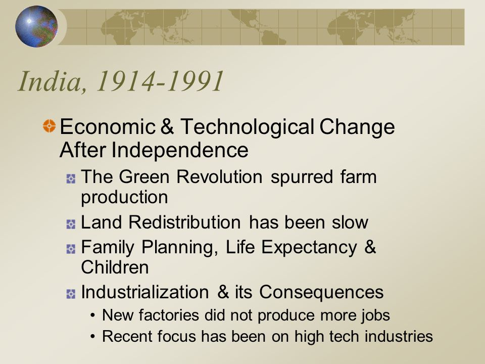 India, 1914-1991 Economic & Technological Change After Independence The Green Revolution spurred farm production Land Redistribution has been slow Family Planning, Life Expectancy & Children Industrialization & its Consequences New factories did not produce more jobs Recent focus has been on high tech industries