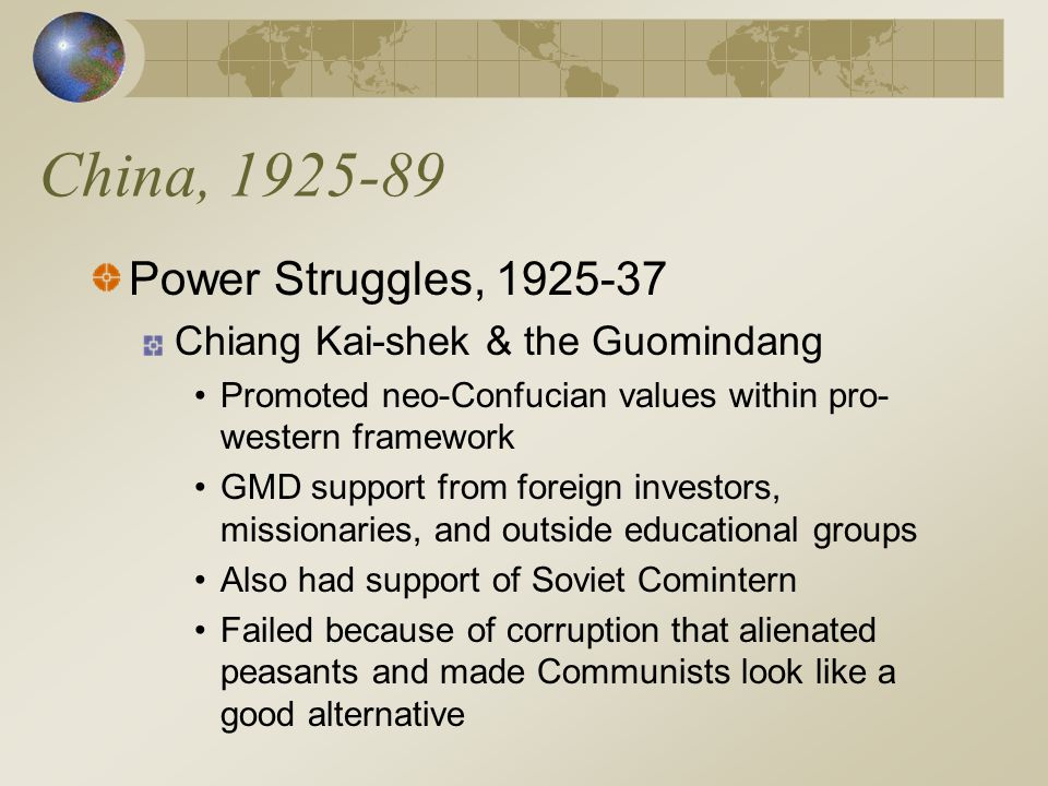 China, 1925-89 Power Struggles, 1925-37 Chiang Kai-shek & the Guomindang Promoted neo-Confucian values within pro- western framework GMD support from foreign investors, missionaries, and outside educational groups Also had support of Soviet Comintern Failed because of corruption that alienated peasants and made Communists look like a good alternative