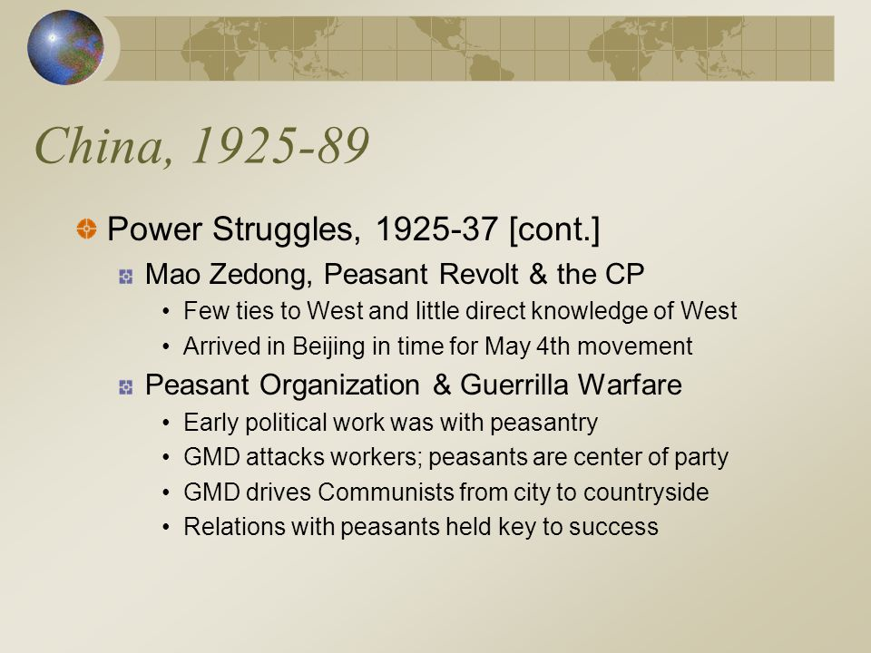 China, 1925-89 Power Struggles, 1925-37 [cont.] Mao Zedong, Peasant Revolt & the CP Few ties to West and little direct knowledge of West Arrived in Beijing in time for May 4th movement Peasant Organization & Guerrilla Warfare Early political work was with peasantry GMD attacks workers; peasants are center of party GMD drives Communists from city to countryside Relations with peasants held key to success