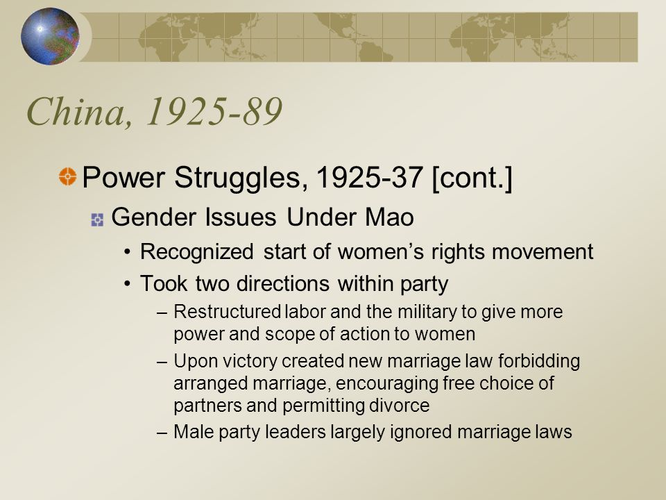 China, 1925-89 Power Struggles, 1925-37 [cont.] Gender Issues Under Mao Recognized start of women's rights movement Took two directions within party –Restructured labor and the military to give more power and scope of action to women –Upon victory created new marriage law forbidding arranged marriage, encouraging free choice of partners and permitting divorce –Male party leaders largely ignored marriage laws