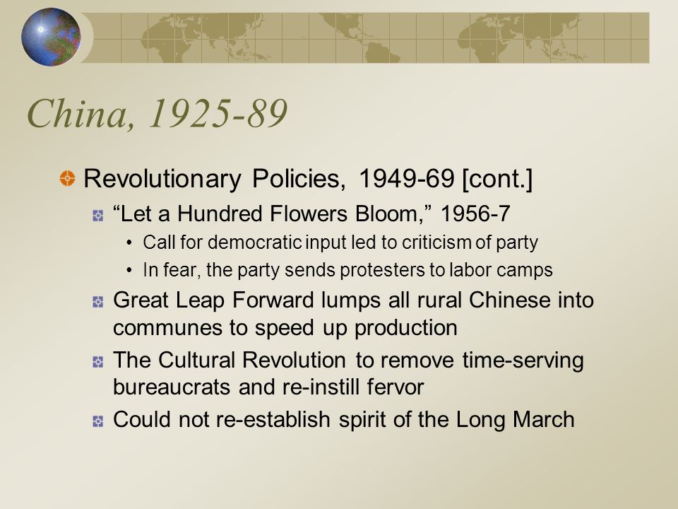 China, 1925-89 Revolutionary Policies, 1949-69 [cont.] Let a Hundred Flowers Bloom, 1956-7 Call for democratic input led to criticism of party In fear, the party sends protesters to labor camps Great Leap Forward lumps all rural Chinese into communes to speed up production The Cultural Revolution to remove time-serving bureaucrats and re-instill fervor Could not re-establish spirit of the Long March