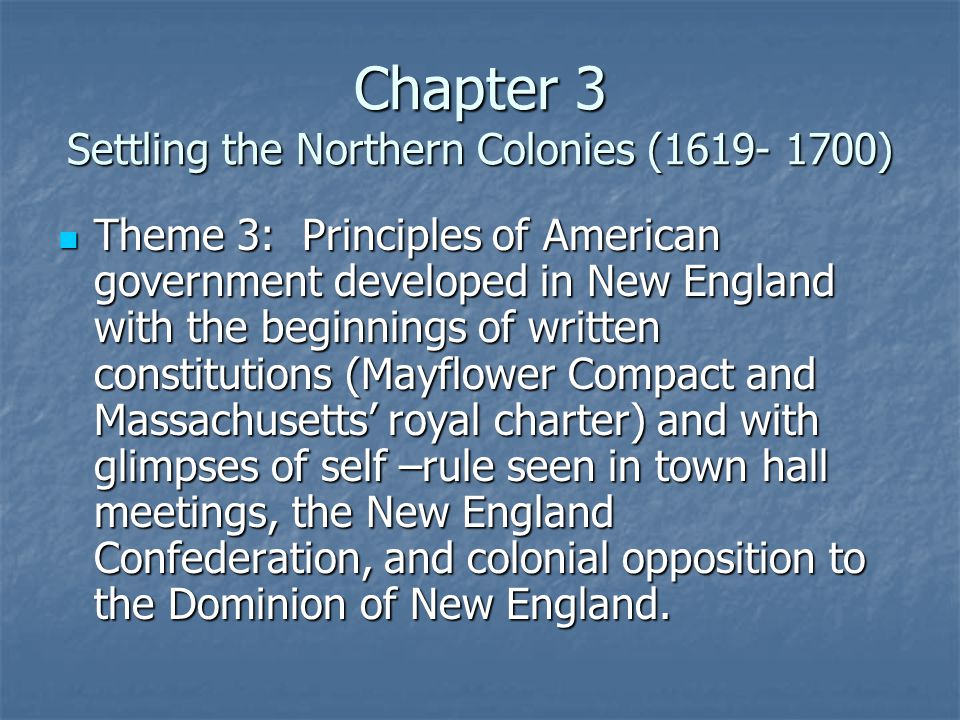 Chapter 3 Settling the Northern Colonies (1619- 1700) Theme 3: Principles of American government developed in New England with the beginnings of written constitutions (Mayflower Compact and Massachusetts' royal charter) and with glimpses of self –rule seen in town hall meetings, the New England Confederation, and colonial opposition to the Dominion of New England.