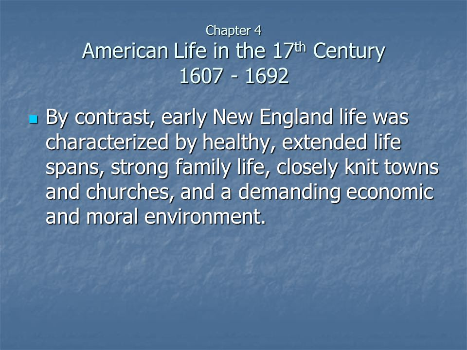 Chapter 4 American Life in the 17 th Century 1607 - 1692 By contrast, early New England life was characterized by healthy, extended life spans, strong family life, closely knit towns and churches, and a demanding economic and moral environment.