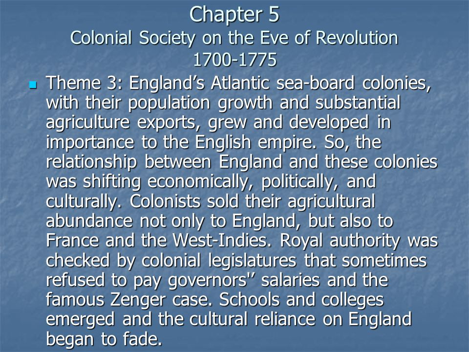 Chapter 5 Colonial Society on the Eve of Revolution 1700-1775 Theme 3: England's Atlantic sea-board colonies, with their population growth and substantial agriculture exports, grew and developed in importance to the English empire.