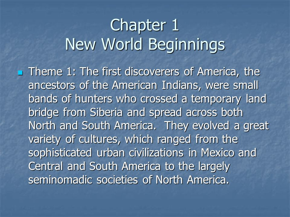 Chapter 1 New World Beginnings Theme 1: The first discoverers of America, the ancestors of the American Indians, were small bands of hunters who crossed a temporary land bridge from Siberia and spread across both North and South America.