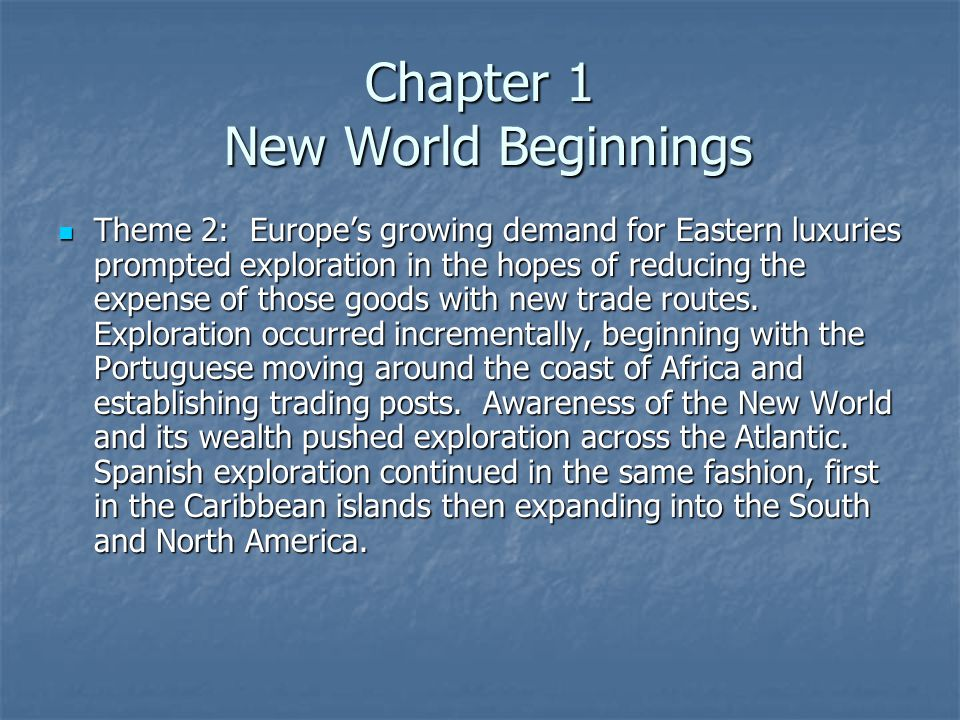 Chapter 1 New World Beginnings Theme 2: Europe's growing demand for Eastern luxuries prompted exploration in the hopes of reducing the expense of those goods with new trade routes.