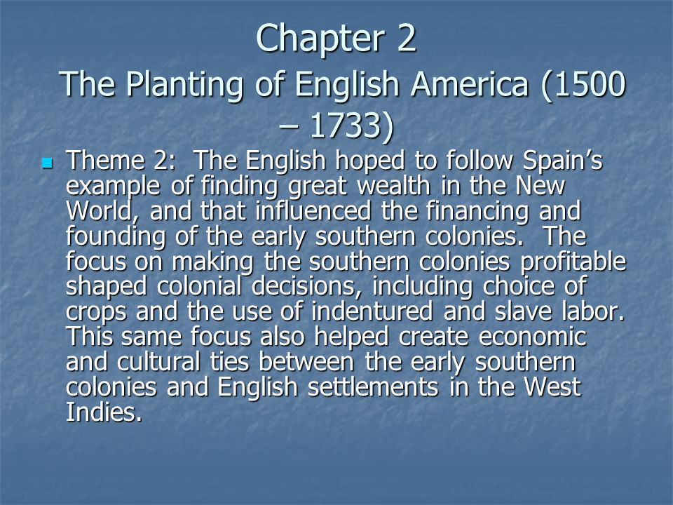 Chapter 2 The Planting of English America (1500 – 1733) Theme 2: The English hoped to follow Spain's example of finding great wealth in the New World, and that influenced the financing and founding of the early southern colonies.