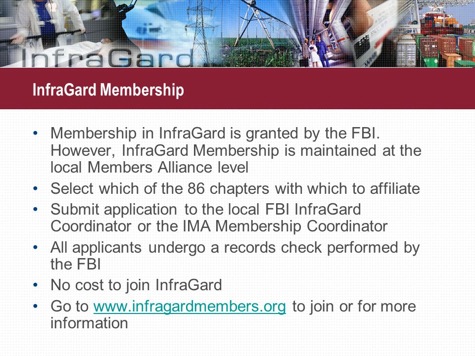 InfraGard Membership Membership in InfraGard is granted by the FBI. However, InfraGard Membership is maintained at the local Members Alliance level Se