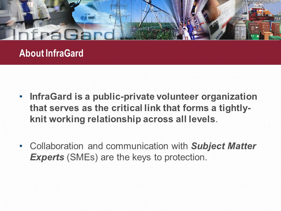 About InfraGard InfraGard is a public-private volunteer organization that serves as the critical link that forms a tightly- knit working relationship across all levels.