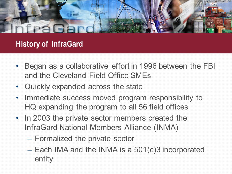 History of InfraGard Began as a collaborative effort in 1996 between the FBI and the Cleveland Field Office SMEs Quickly expanded across the state Immediate success moved program responsibility to HQ expanding the program to all 56 field offices In 2003 the private sector members created the InfraGard National Members Alliance (INMA) –Formalized the private sector –Each IMA and the INMA is a 501(c)3 incorporated entity