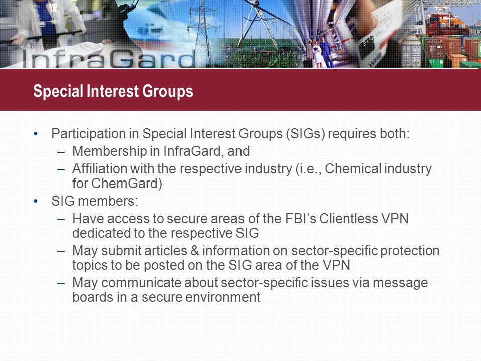 Participation in Special Interest Groups (SIGs) requires both: –Membership in InfraGard, and –Affiliation with the respective industry (i.e., Chemical industry for ChemGard) SIG members: –Have access to secure areas of the FBI's Clientless VPN dedicated to the respective SIG –May submit articles & information on sector-specific protection topics to be posted on the SIG area of the VPN –May communicate about sector-specific issues via message boards in a secure environment Special Interest Groups