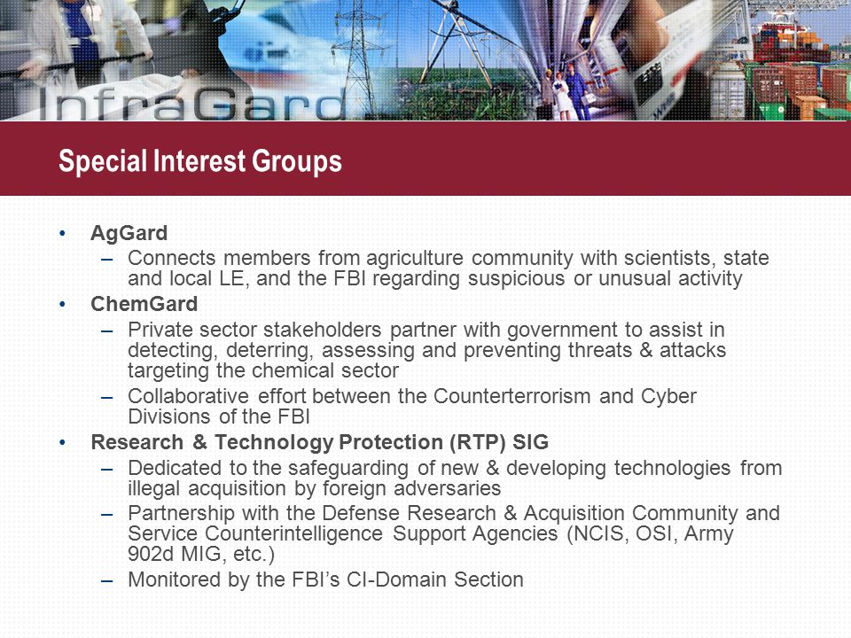 AgGard –Connects members from agriculture community with scientists, state and local LE, and the FBI regarding suspicious or unusual activity ChemGard –Private sector stakeholders partner with government to assist in detecting, deterring, assessing and preventing threats & attacks targeting the chemical sector –Collaborative effort between the Counterterrorism and Cyber Divisions of the FBI Research & Technology Protection (RTP) SIG –Dedicated to the safeguarding of new & developing technologies from illegal acquisition by foreign adversaries –Partnership with the Defense Research & Acquisition Community and Service Counterintelligence Support Agencies (NCIS, OSI, Army 902d MIG, etc.) –Monitored by the FBI's CI-Domain Section