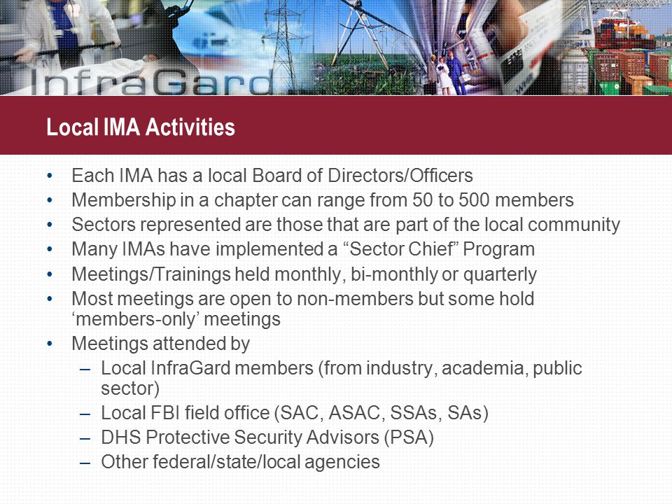 Local IMA Activities Each IMA has a local Board of Directors/Officers Membership in a chapter can range from 50 to 500 members Sectors represented are those that are part of the local community Many IMAs have implemented a Sector Chief Program Meetings/Trainings held monthly, bi-monthly or quarterly Most meetings are open to non-members but some hold 'members-only' meetings Meetings attended by –Local InfraGard members (from industry, academia, public sector) –Local FBI field office (SAC, ASAC, SSAs, SAs) –DHS Protective Security Advisors (PSA) –Other federal/state/local agencies