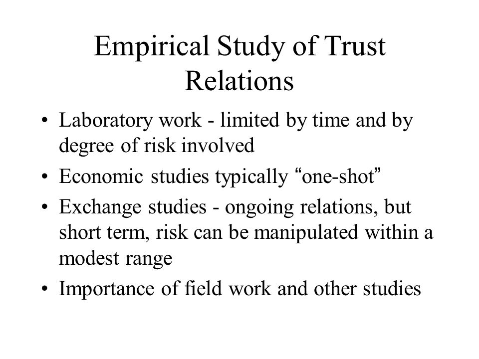 Empirical Study of Trust Relations Laboratory work - limited by time and by degree of risk involved Economic studies typically one-shot Exchange studies - ongoing relations, but short term, risk can be manipulated within a modest range Importance of field work and other studies