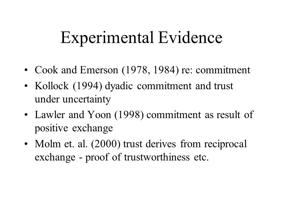 Experimental Evidence Cook and Emerson (1978, 1984) re: commitment Kollock (1994) dyadic commitment and trust under uncertainty Lawler and Yoon (1998) commitment as result of positive exchange Molm et.