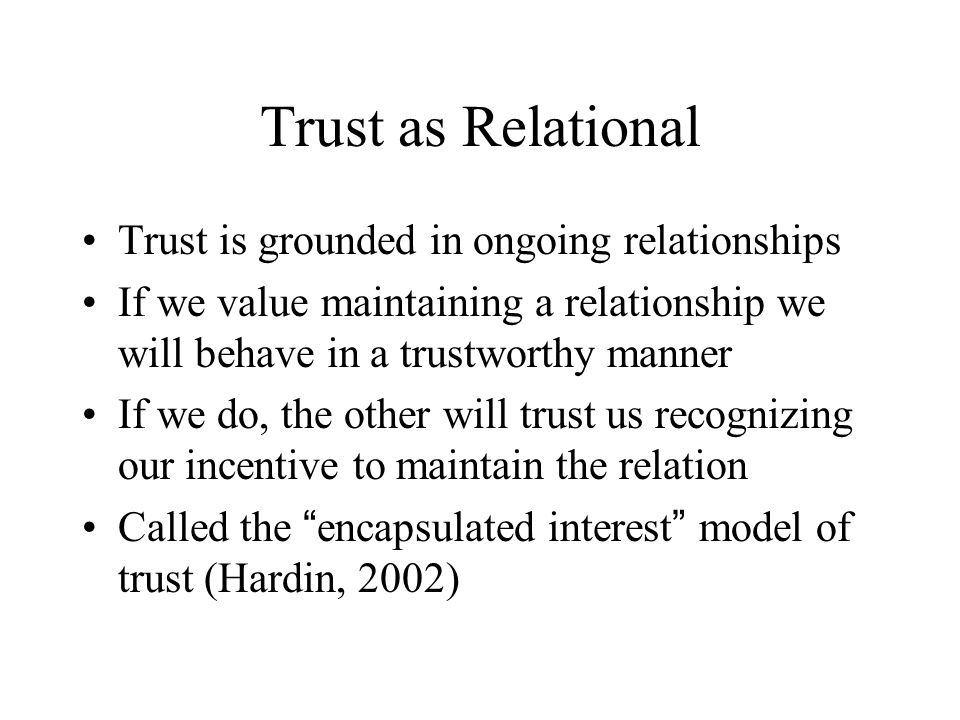 Other topics Generalized trust (quite different from theories of relational trust) Power and trust - how is trust established in the context of power inequalities between the parties.