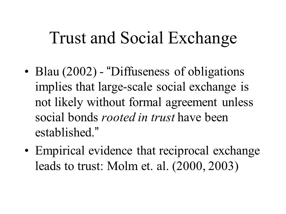 Trust and Social Exchange Blau (2002) - Diffuseness of obligations implies that large-scale social exchange is not likely without formal agreement unless social bonds rooted in trust have been established.