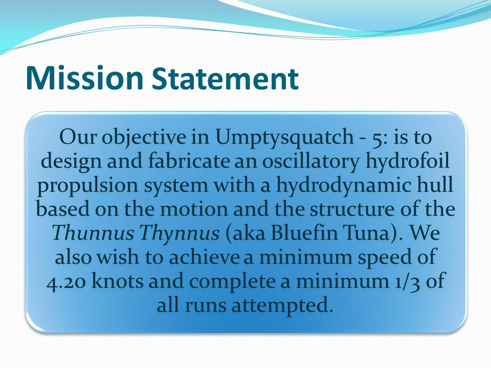Mission Statement Our objective in Umptysquatch - 5: is to design and fabricate an oscillatory hydrofoil propulsion system with a hydrodynamic hull based on the motion and the structure of the Thunnus Thynnus (aka Bluefin Tuna).