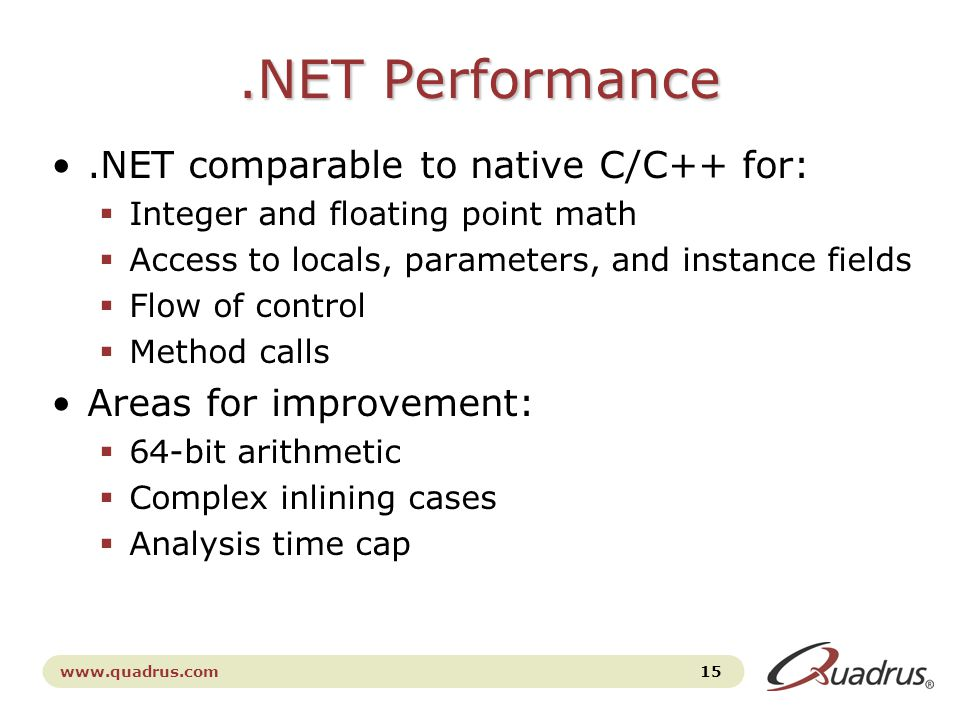 www.quadrus.com 15.NET Performance.NET comparable to native C/C++ for:  Integer and floating point math  Access to locals, parameters, and instance fields  Flow of control  Method calls Areas for improvement:  64-bit arithmetic  Complex inlining cases  Analysis time cap