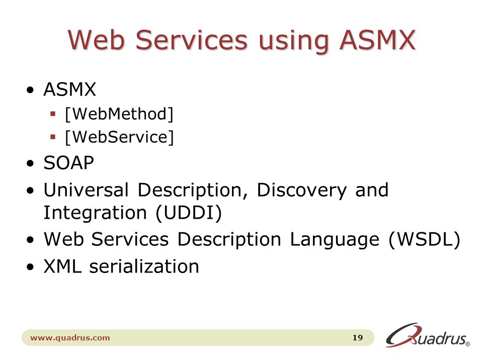 www.quadrus.com 19 Web Services using ASMX ASMX  [WebMethod]  [WebService] SOAP Universal Description, Discovery and Integration (UDDI) Web Services Description Language (WSDL) XML serialization