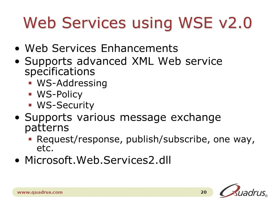 www.quadrus.com 20 Web Services using WSE v2.0 Web Services Enhancements Supports advanced XML Web service specifications  WS-Addressing  WS-Policy  WS-Security Supports various message exchange patterns  Request/response, publish/subscribe, one way, etc.