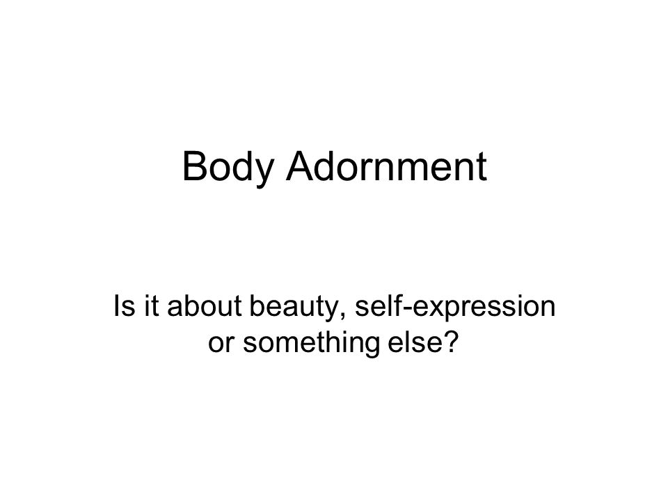 Body Adornment Is it about beauty, self-expression or something else?