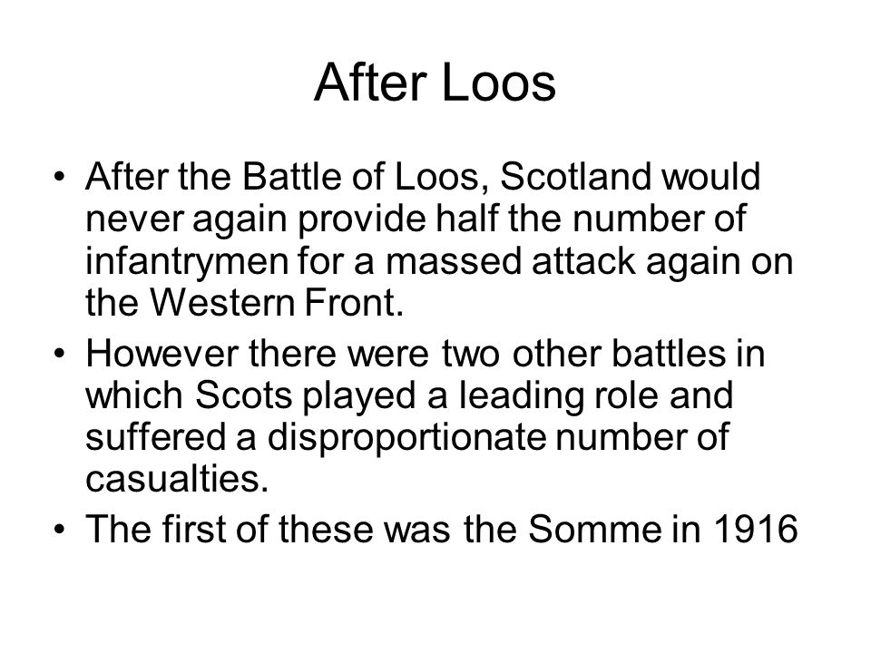 After Loos After the Battle of Loos, Scotland would never again provide half the number of infantrymen for a massed attack again on the Western Front.