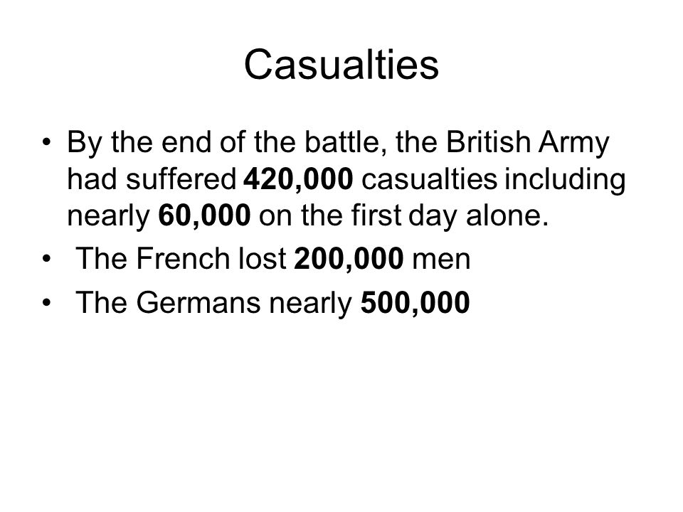 Casualties By the end of the battle, the British Army had suffered 420,000 casualties including nearly 60,000 on the first day alone.