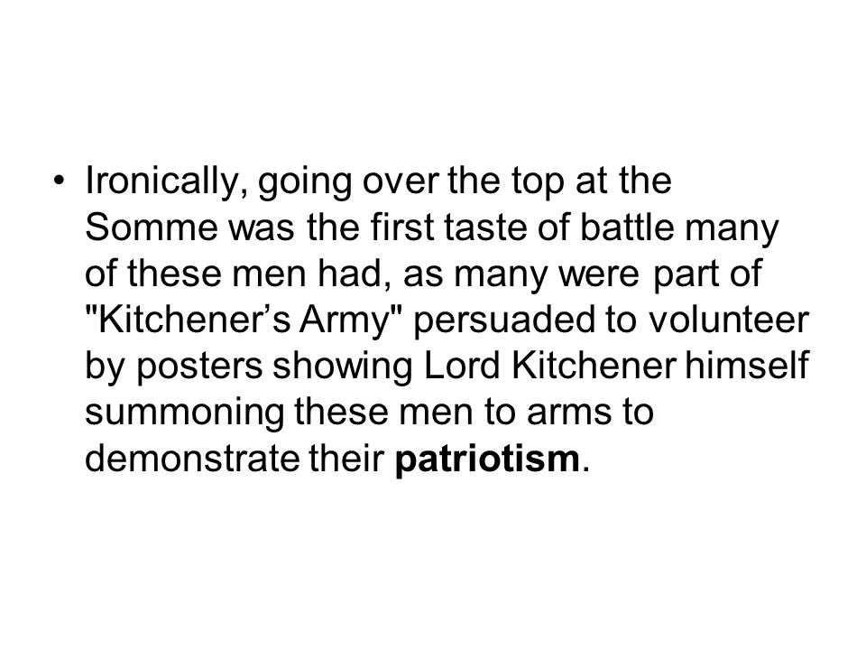 Ironically, going over the top at the Somme was the first taste of battle many of these men had, as many were part of Kitchener's Army persuaded to volunteer by posters showing Lord Kitchener himself summoning these men to arms to demonstrate their patriotism.