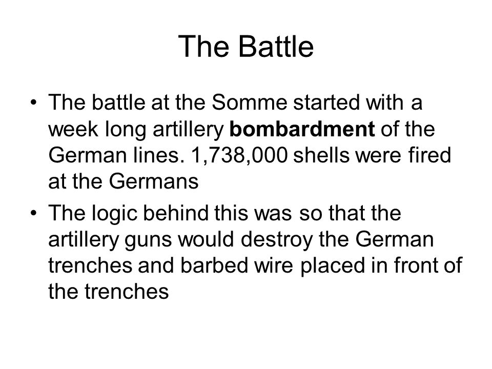 The Battle The battle at the Somme started with a week long artillery bombardment of the German lines.