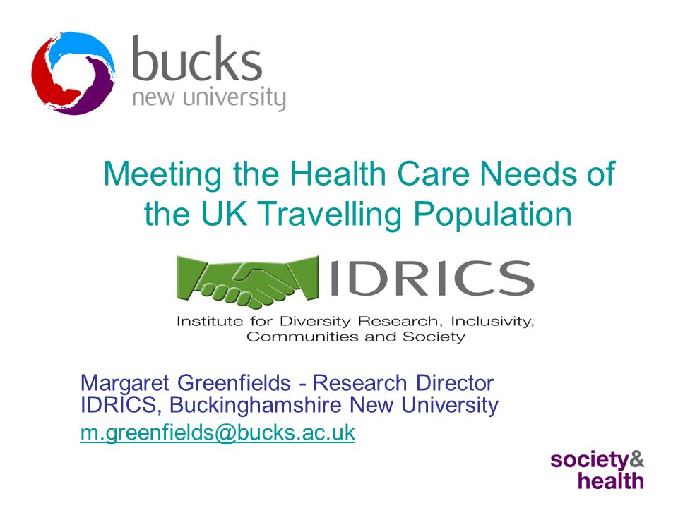 Meeting the Health Care Needs of the UK Travelling Population Margaret Greenfields - Research Director IDRICS, Buckinghamshire New University m.greenfields@bucks.ac.uk