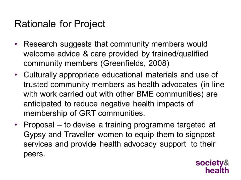 Rationale for Project Research suggests that community members would welcome advice & care provided by trained/qualified community members (Greenfields, 2008) Culturally appropriate educational materials and use of trusted community members as health advocates (in line with work carried out with other BME communities) are anticipated to reduce negative health impacts of membership of GRT communities.
