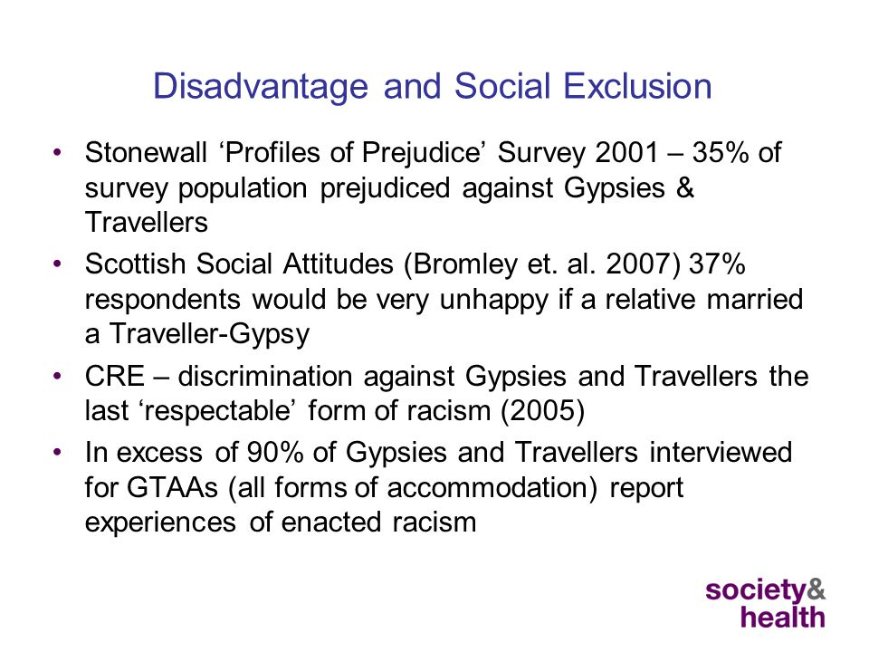 Disadvantage and Social Exclusion Stonewall 'Profiles of Prejudice' Survey 2001 – 35% of survey population prejudiced against Gypsies & Travellers Scottish Social Attitudes (Bromley et.