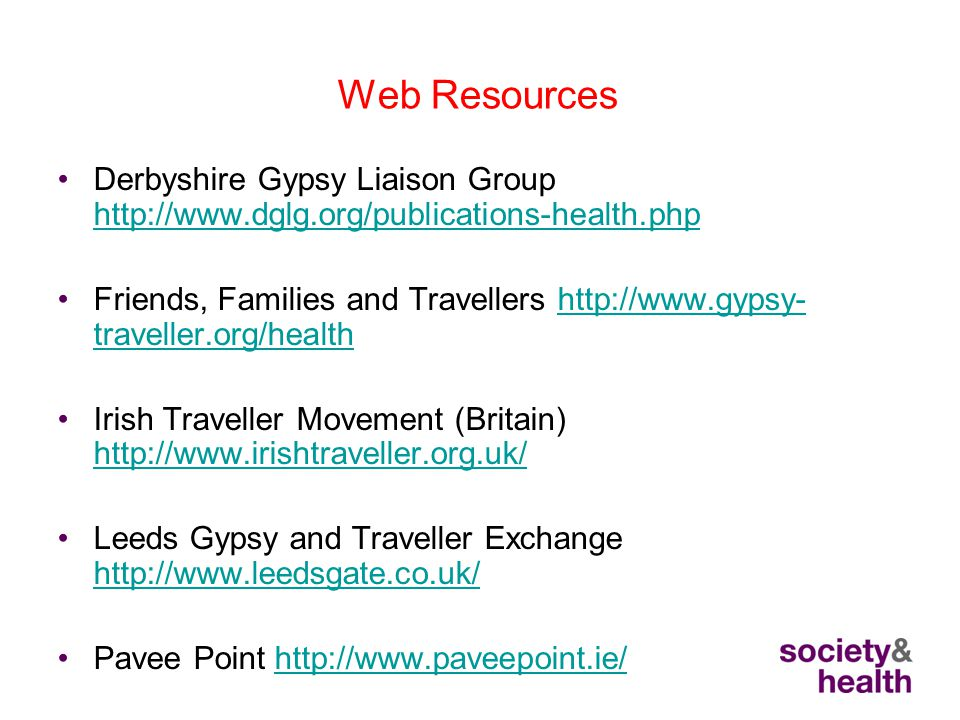 Web Resources Derbyshire Gypsy Liaison Group http://www.dglg.org/publications-health.php http://www.dglg.org/publications-health.php Friends, Families and Travellers http://www.gypsy- traveller.org/healthhttp://www.gypsy- traveller.org/health Irish Traveller Movement (Britain) http://www.irishtraveller.org.uk/ http://www.irishtraveller.org.uk/ Leeds Gypsy and Traveller Exchange http://www.leedsgate.co.uk/ http://www.leedsgate.co.uk/ Pavee Point http://www.paveepoint.ie/http://www.paveepoint.ie/