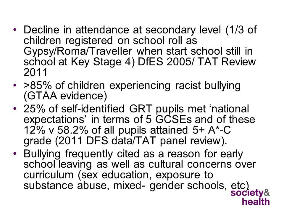 Decline in attendance at secondary level (1/3 of children registered on school roll as Gypsy/Roma/Traveller when start school still in school at Key Stage 4) DfES 2005/ TAT Review 2011 >85% of children experiencing racist bullying (GTAA evidence) 25% of self-identified GRT pupils met 'national expectations' in terms of 5 GCSEs and of these 12% v 58.2% of all pupils attained 5+ A*-C grade (2011 DFS data/TAT panel review).