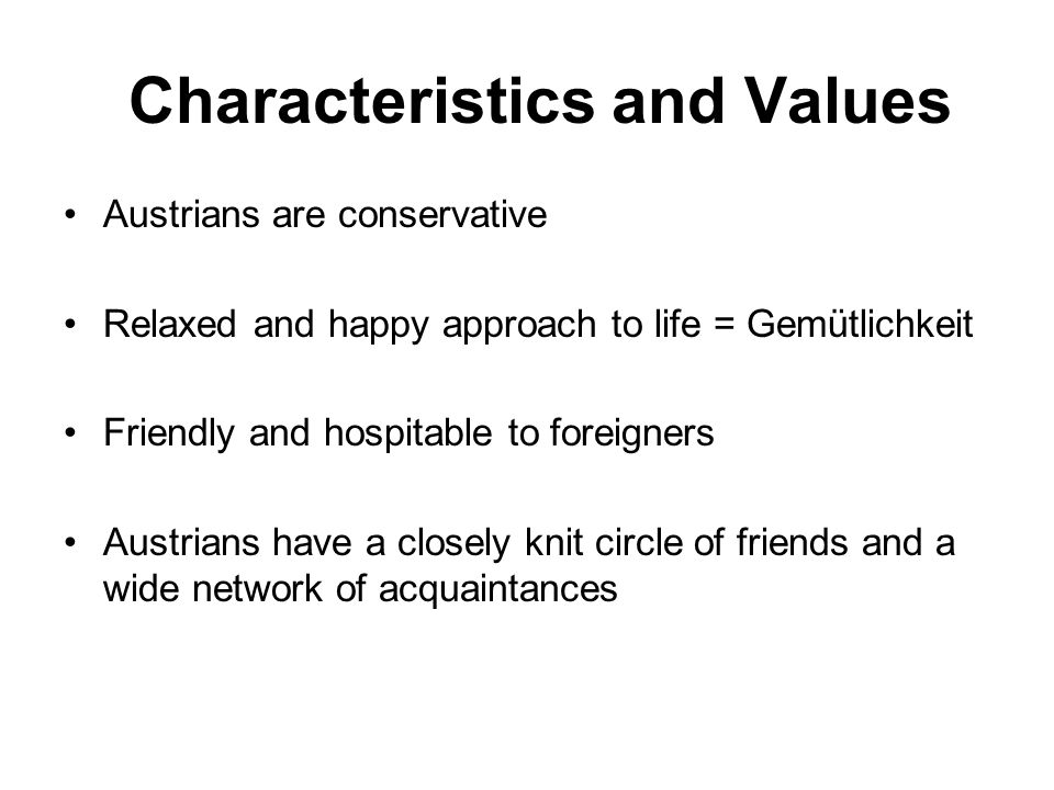 Characteristics and Values Austrians are conservative Relaxed and happy approach to life = Gemütlichkeit Friendly and hospitable to foreigners Austrians have a closely knit circle of friends and a wide network of acquaintances
