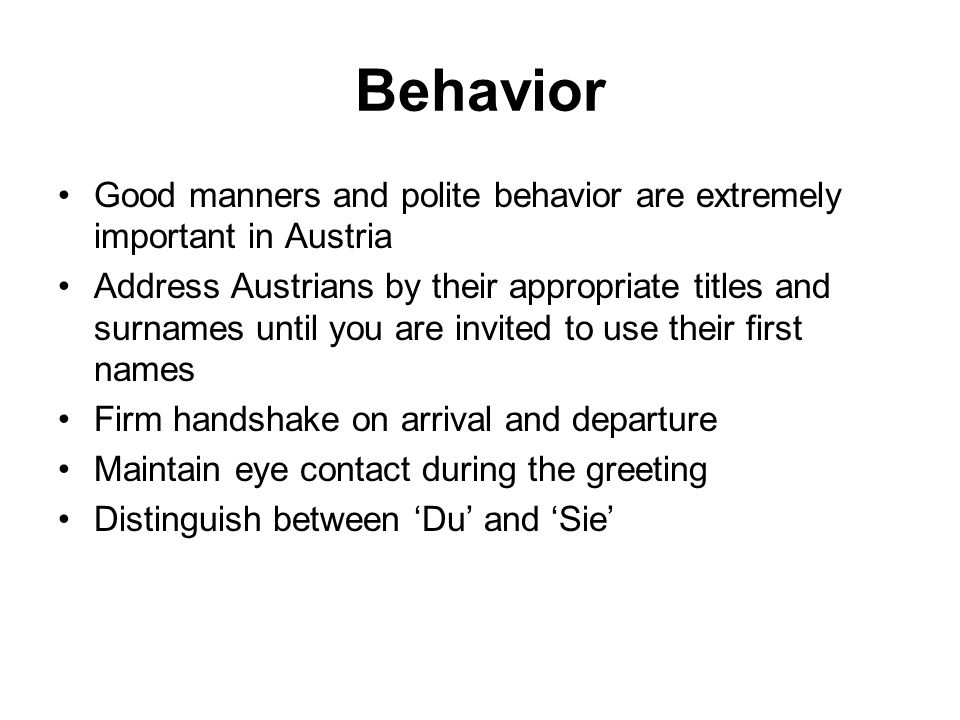 Behavior Good manners and polite behavior are extremely important in Austria Address Austrians by their appropriate titles and surnames until you are invited to use their first names Firm handshake on arrival and departure Maintain eye contact during the greeting Distinguish between 'Du' and 'Sie'