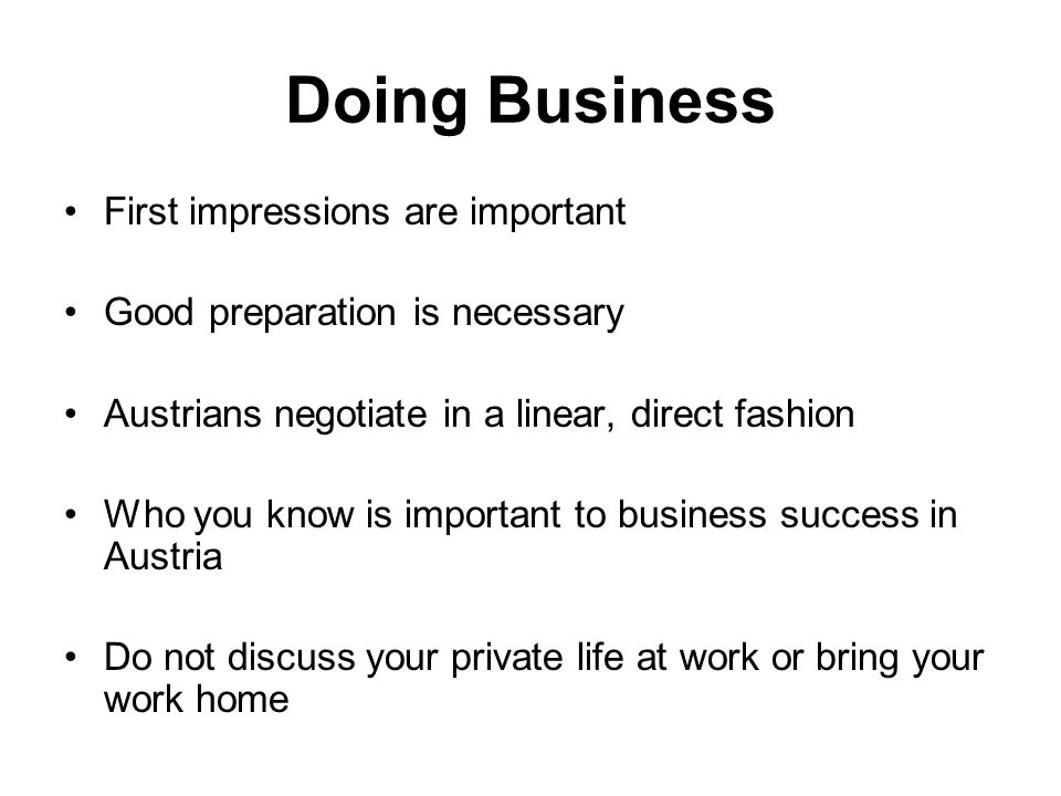 Doing Business First impressions are important Good preparation is necessary Austrians negotiate in a linear, direct fashion Who you know is important to business success in Austria Do not discuss your private life at work or bring your work home