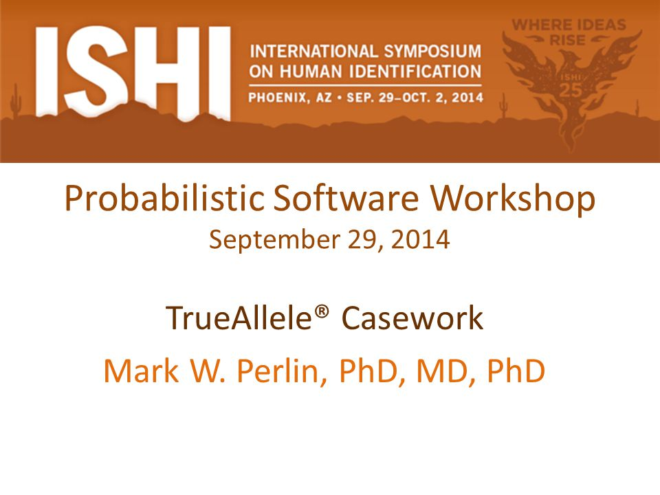 Probabilistic Software Workshop September 29, 2014 TrueAllele® Casework Mark W.