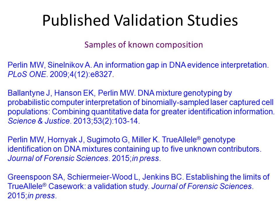 Published Validation Studies Perlin MW, Sinelnikov A. An information gap in DNA evidence interpretation. PLoS ONE. 2009;4(12):e8327. Ballantyne J, Han