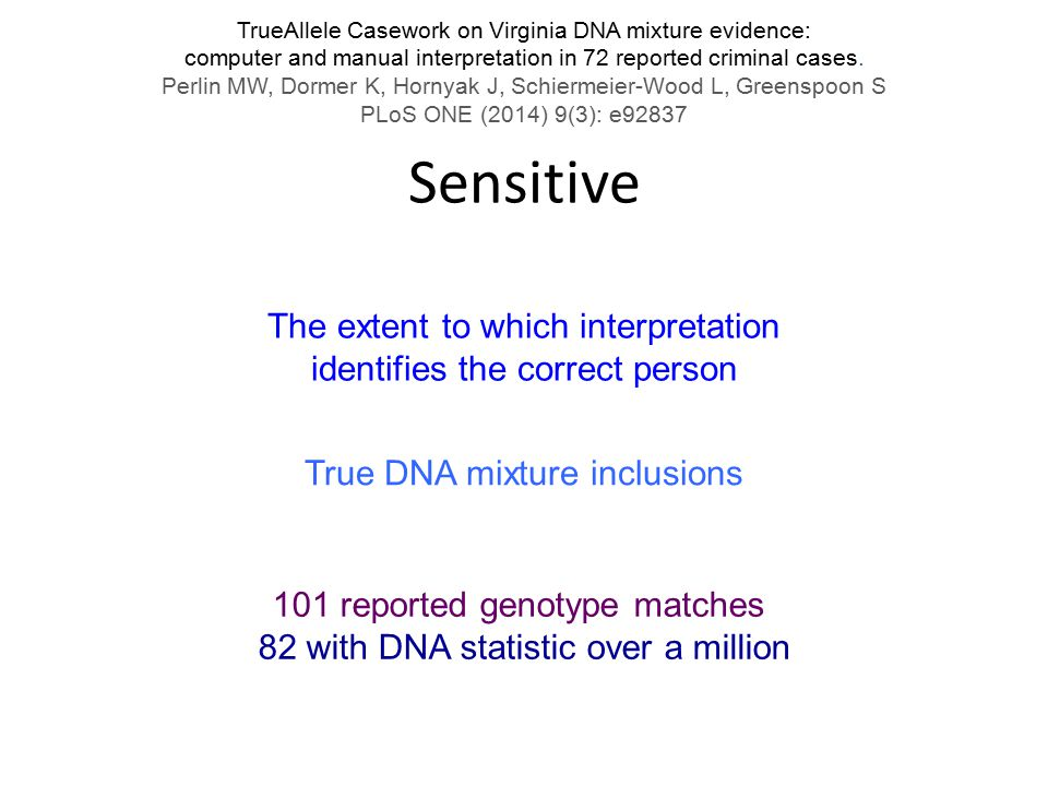 Sensitive The extent to which interpretation identifies the correct person 101 reported genotype matches 82 with DNA statistic over a million True DNA mixture inclusions TrueAllele Casework on Virginia DNA mixture evidence: computer and manual interpretation in 72 reported criminal cases.