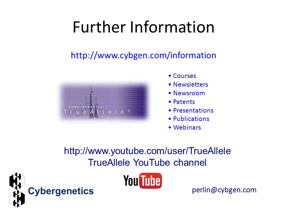 Further Information http://www.cybgen.com/information Courses Newsletters Newsroom Patents Presentations Publications Webinars http://www.youtube.com/user/TrueAllele TrueAllele YouTube channel perlin@cybgen.com