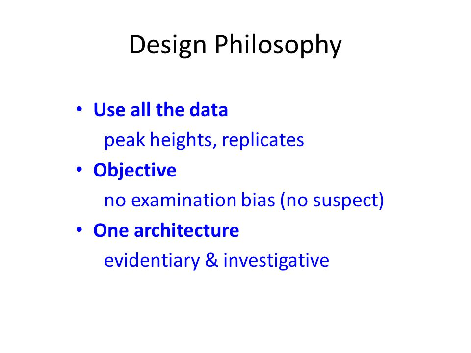 Design Philosophy Use all the data peak heights, replicates Objective no examination bias (no suspect) One architecture evidentiary & investigative