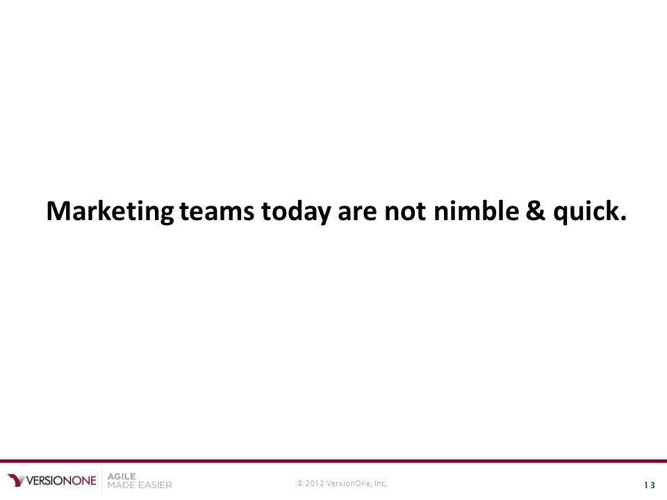 © 2012 VersionOne, Inc. 13 Marketing teams today are not nimble & quick.