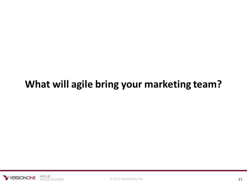 © 2012 VersionOne, Inc. 21 What will agile bring your marketing team?