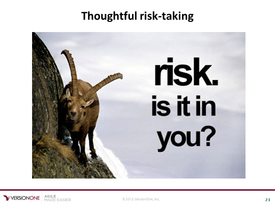 © 2012 VersionOne, Inc. 23 Thoughtful risk-taking