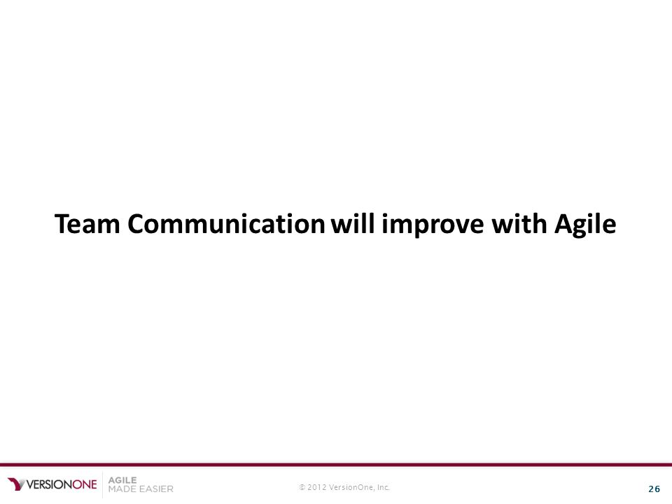 © 2012 VersionOne, Inc. 26 Team Communication will improve with Agile