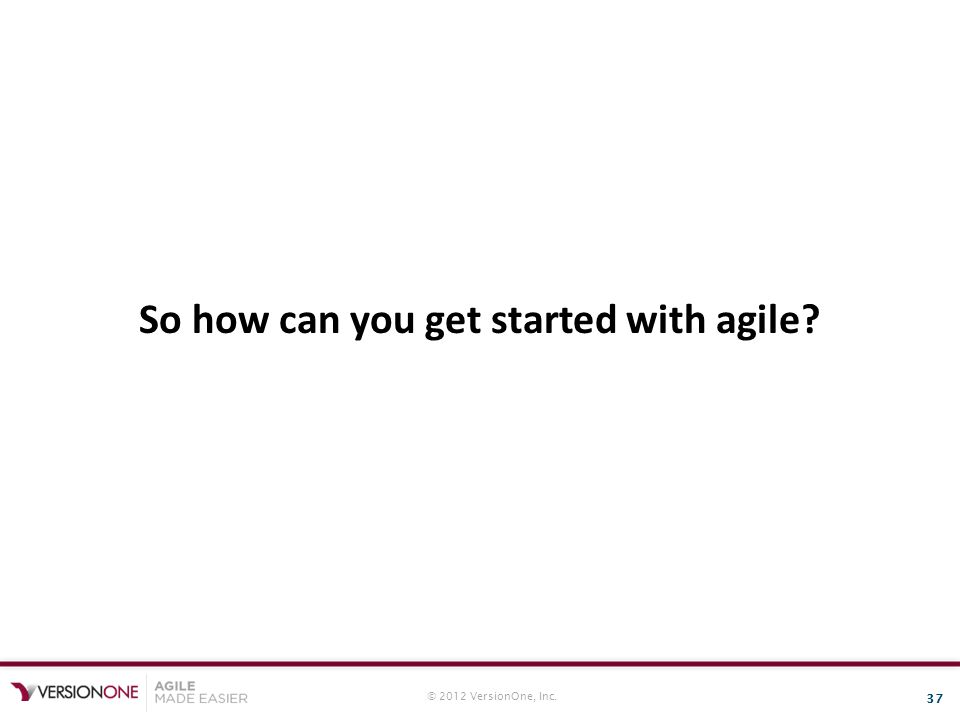 © 2012 VersionOne, Inc. 37 So how can you get started with agile?