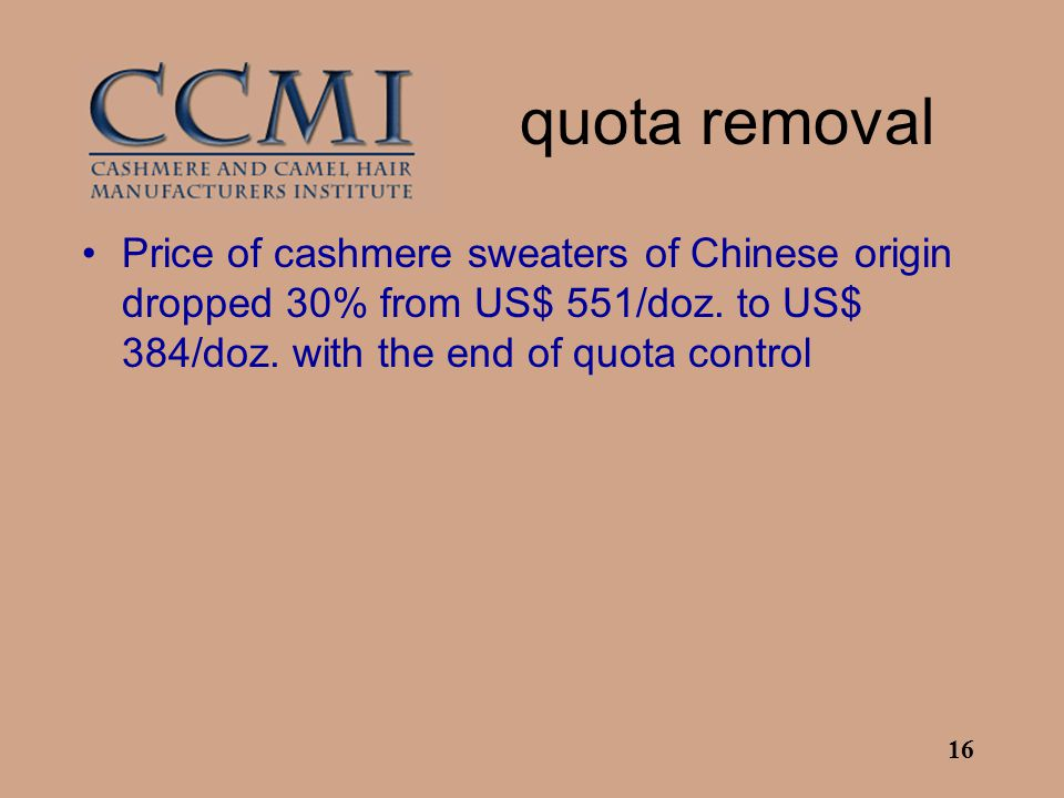 16 quota removal Price of cashmere sweaters of Chinese origin dropped 30% from US$ 551/doz. to US$ 384/doz. with the end of quota control